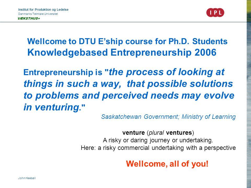 Institut for Produktion og Ledelse Danmarks Tekniske Universitet John Heebøll VÆKSTHUS+ Wellcome to DTU E'ship course for Ph.D. Students Knowledgebase