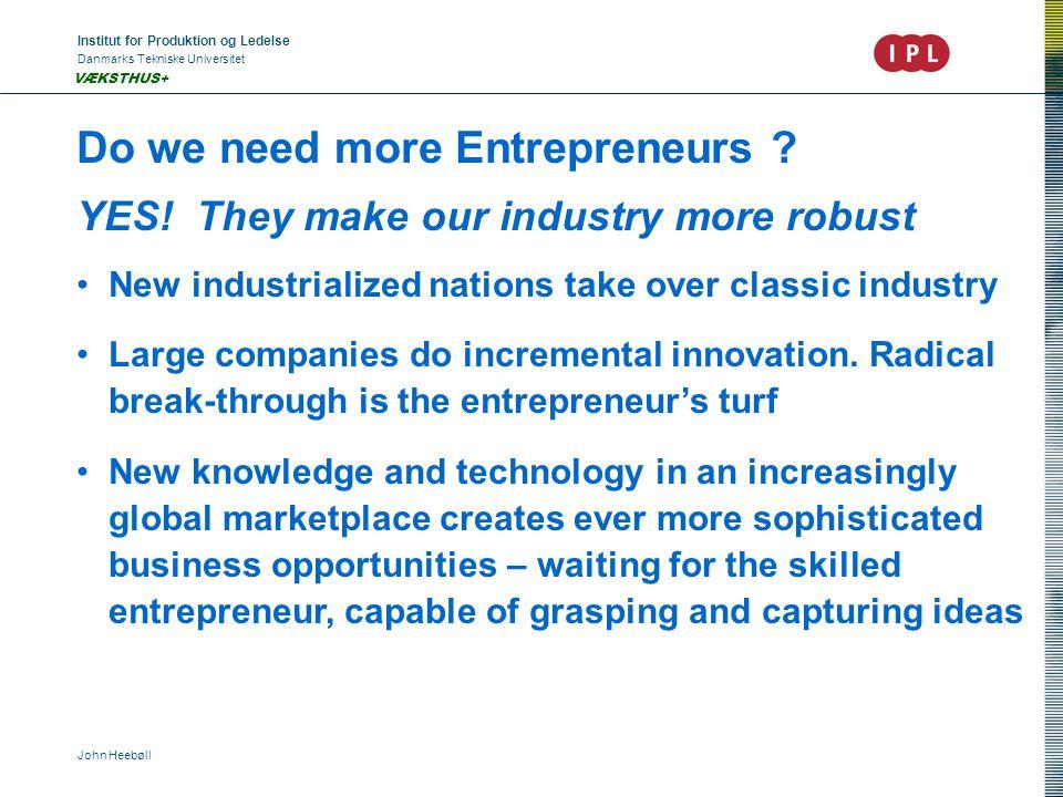 Institut for Produktion og Ledelse Danmarks Tekniske Universitet John Heebøll VÆKSTHUS+ Do we need more Entrepreneurs ? YES! They make our industry mo