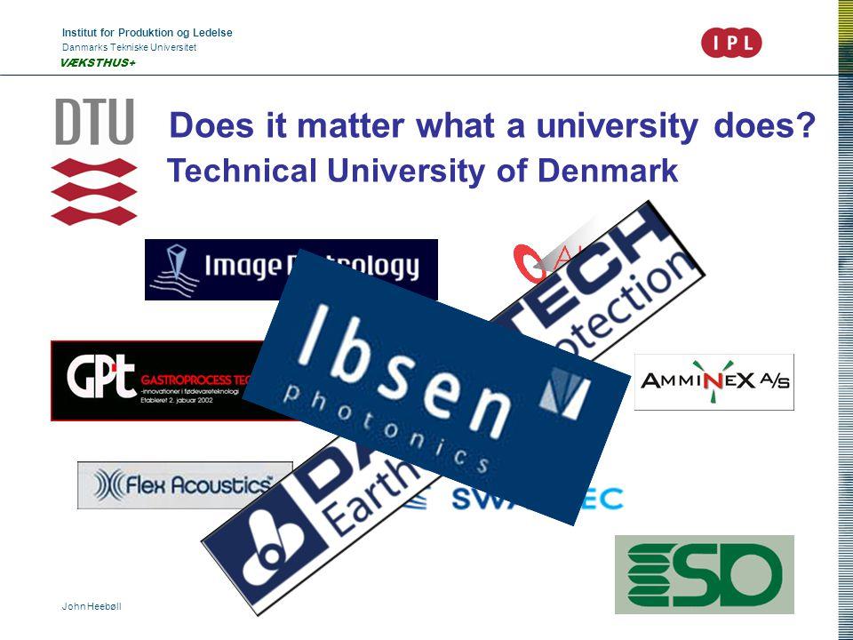 Institut for Produktion og Ledelse Danmarks Tekniske Universitet John Heebøll VÆKSTHUS+ Does it matter what a university does? Technical University of