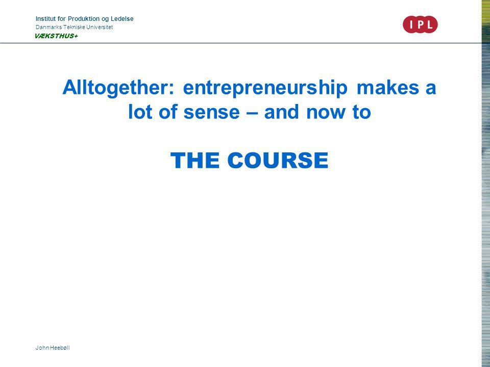 Institut for Produktion og Ledelse Danmarks Tekniske Universitet John Heebøll VÆKSTHUS+ Alltogether: entrepreneurship makes a lot of sense – and now to THE COURSE