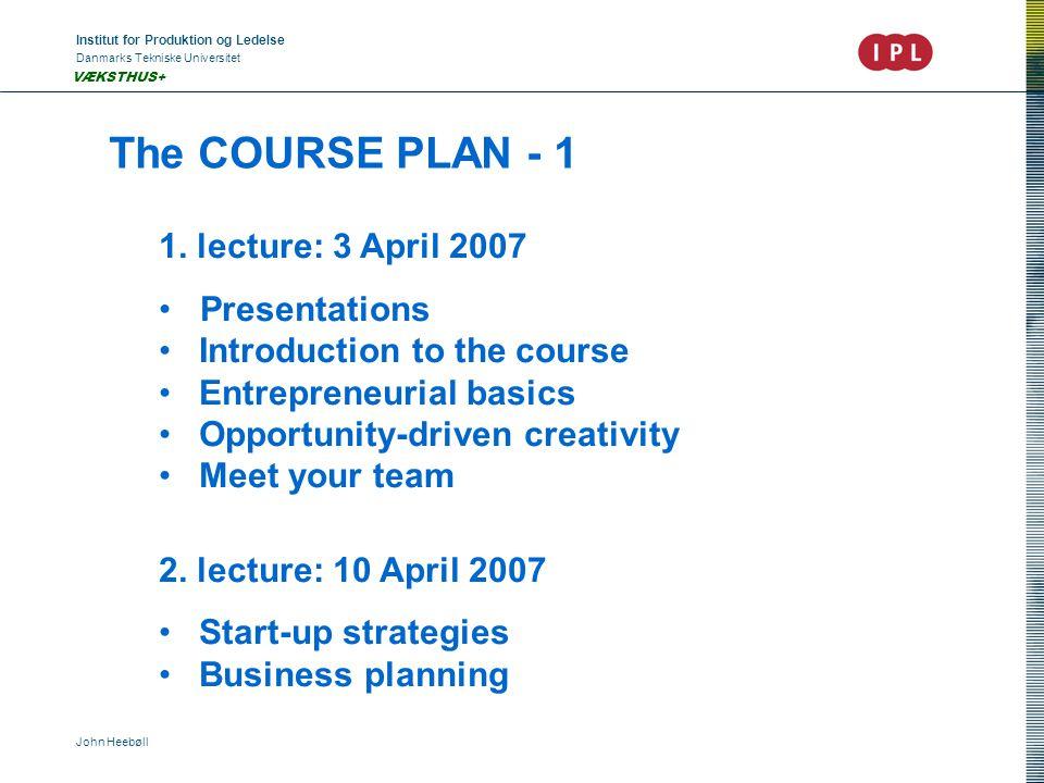 Institut for Produktion og Ledelse Danmarks Tekniske Universitet John Heebøll VÆKSTHUS+ The COURSE PLAN - 1 1. lecture: 3 April 2007 •Presentations •