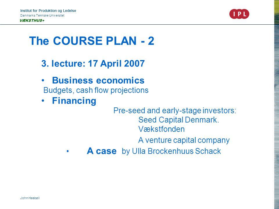 Institut for Produktion og Ledelse Danmarks Tekniske Universitet John Heebøll VÆKSTHUS+ The COURSE PLAN - 2 3. lecture: 17 April 2007 • Business econo