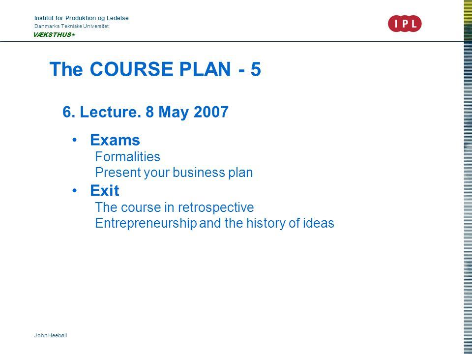 Institut for Produktion og Ledelse Danmarks Tekniske Universitet John Heebøll VÆKSTHUS+ The COURSE PLAN - 5 6. Lecture. 8 May 2007 • Exams Formalities
