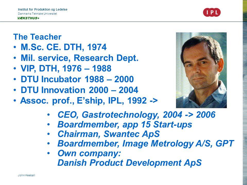 Institut for Produktion og Ledelse Danmarks Tekniske Universitet John Heebøll VÆKSTHUS+ The Teacher • M.Sc. CE. DTH, 1974 • Mil. service, Research Dep