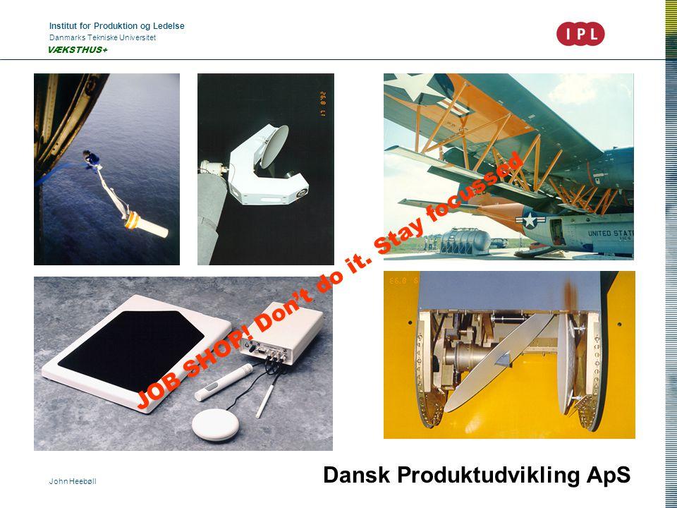 Institut for Produktion og Ledelse Danmarks Tekniske Universitet John Heebøll VÆKSTHUS+ Dansk Produktudvikling ApS JOB SHOP! Don't do it. Stay focusse