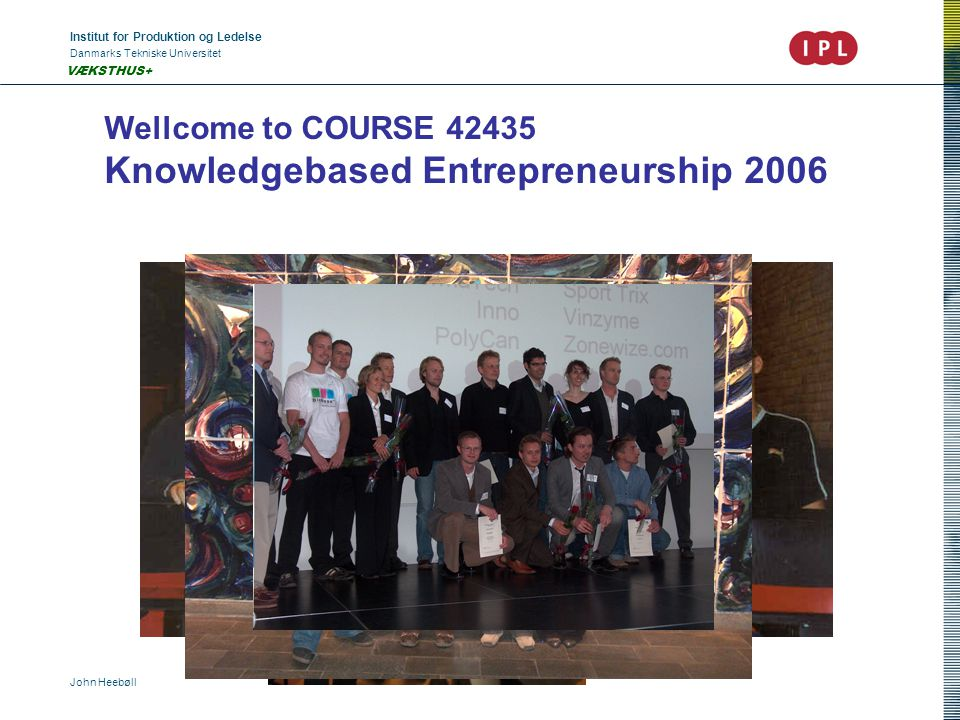 Institut for Produktion og Ledelse Danmarks Tekniske Universitet John Heebøll VÆKSTHUS+ Wellcome to COURSE Knowledgebased Entrepreneurship 2006
