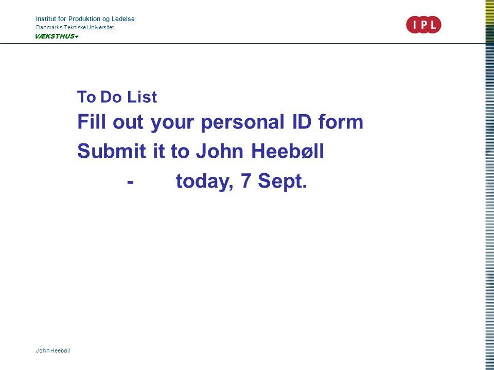 Institut for Produktion og Ledelse Danmarks Tekniske Universitet John Heebøll VÆKSTHUS+ To Do List Fill out your personal ID form Submit it to John Heebøll -today, 7 Sept.