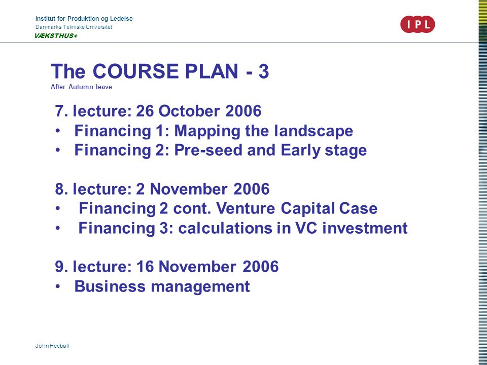 Institut for Produktion og Ledelse Danmarks Tekniske Universitet John Heebøll VÆKSTHUS+ The COURSE PLAN - 3 After Autumn leave 7.