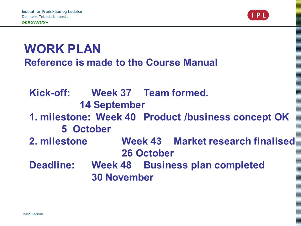 Institut for Produktion og Ledelse Danmarks Tekniske Universitet John Heebøll VÆKSTHUS+ WORK PLAN Reference is made to the Course Manual Kick-off: Week 37 Team formed.