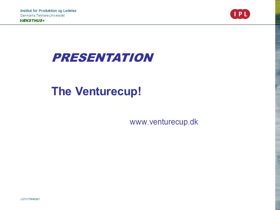 Institut for Produktion og Ledelse Danmarks Tekniske Universitet John Heebøll VÆKSTHUS+ PRESENTATION The Venturecup.