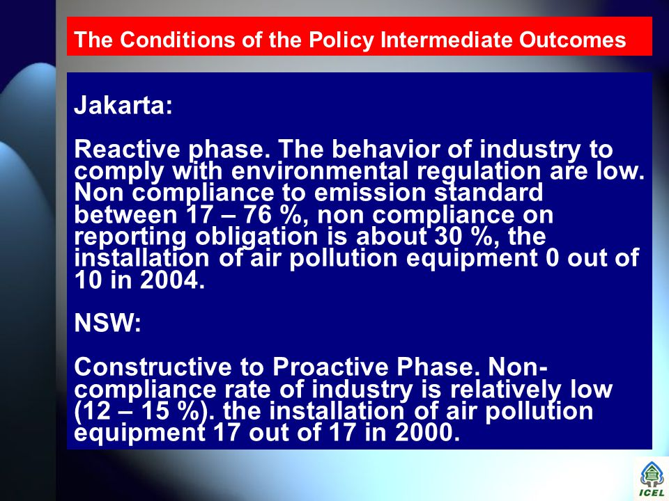 The Conditions of the Policy Intermediate Outcomes Jakarta: Reactive phase. The behavior of industry to comply with environmental regulation are low.