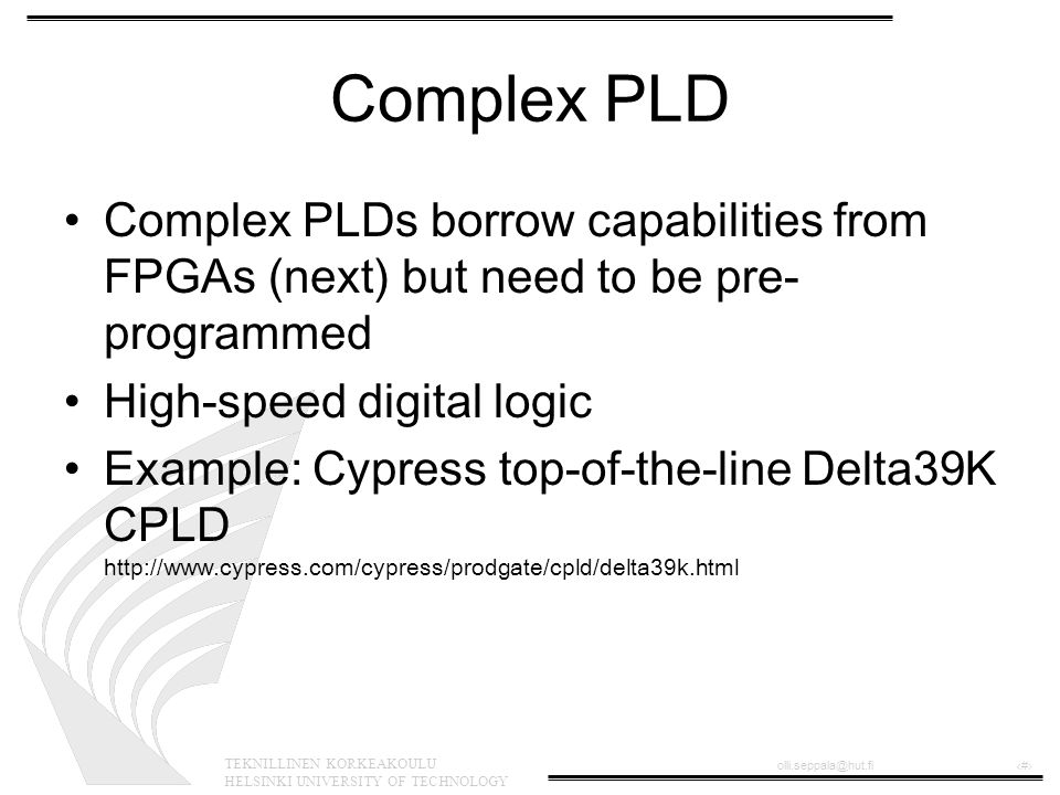 TEKNILLINEN KORKEAKOULU HELSINKI UNIVERSITY OF TECHNOLOGY olli.seppala@hut.fi‹#› Complex PLD •Complex PLDs borrow capabilities from FPGAs (next) but need to be pre- programmed •High-speed digital logic •Example: Cypress top-of-the-line Delta39K CPLD http://www.cypress.com/cypress/prodgate/cpld/delta39k.html