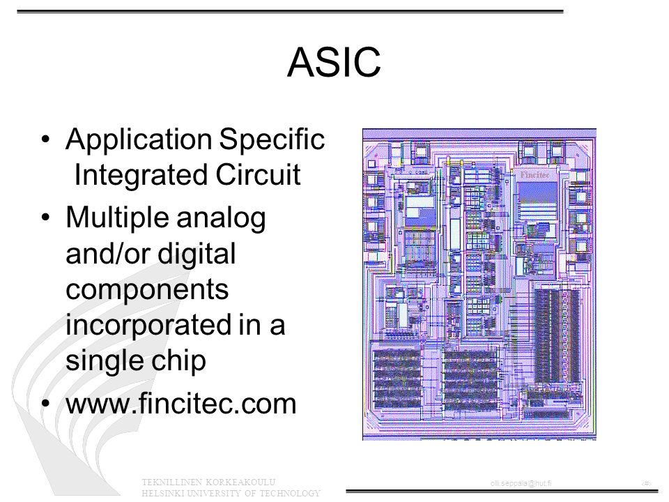 TEKNILLINEN KORKEAKOULU HELSINKI UNIVERSITY OF TECHNOLOGY olli.seppala@hut.fi‹#› ASIC •Application Specific Integrated Circuit •Multiple analog and/or digital components incorporated in a single chip •www.fincitec.com
