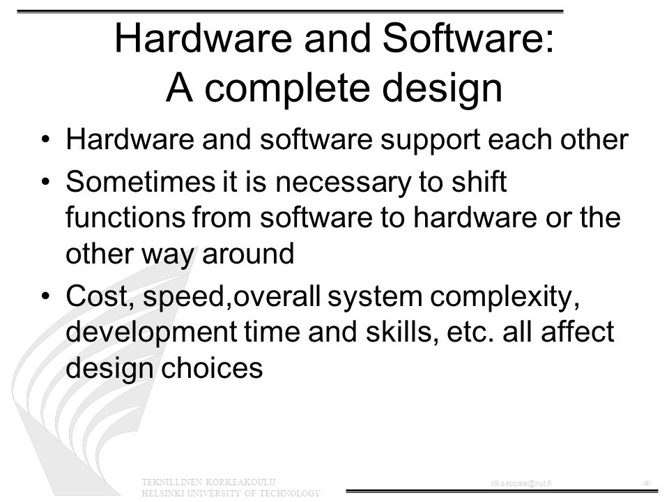 TEKNILLINEN KORKEAKOULU HELSINKI UNIVERSITY OF TECHNOLOGY olli.seppala@hut.fi‹#› Limitations of the software approach •processors are more capable •but: –power consumption –cost –programming –the solution must fit the application
