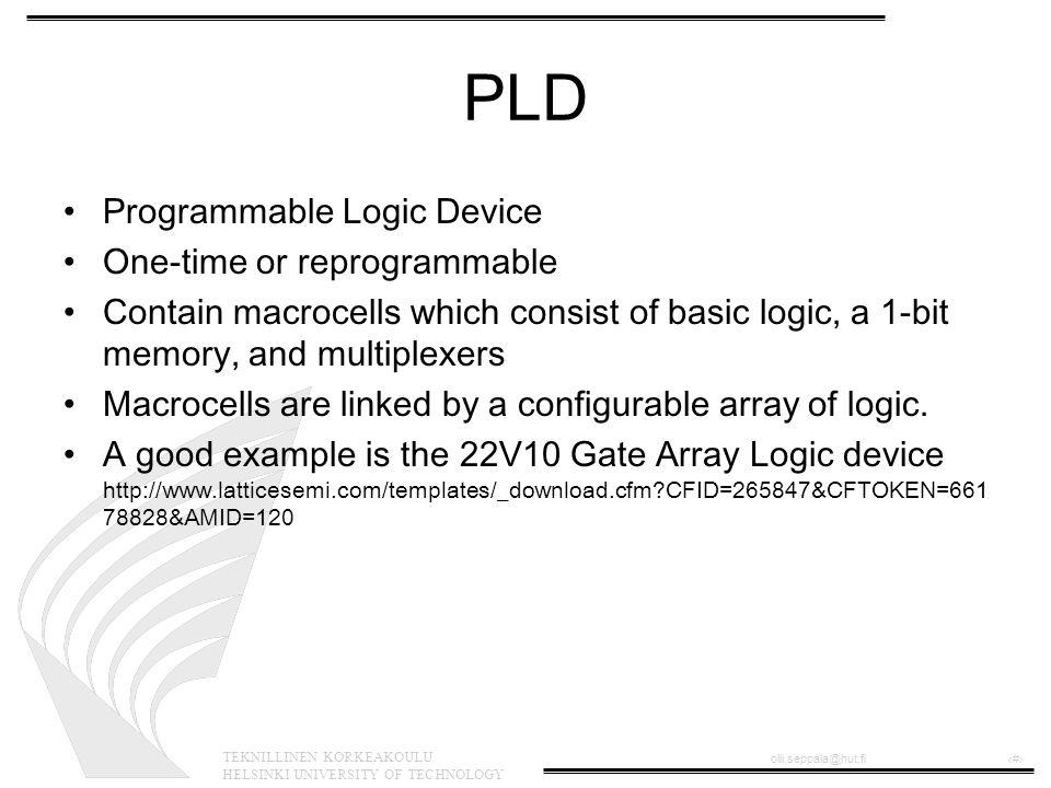 TEKNILLINEN KORKEAKOULU HELSINKI UNIVERSITY OF TECHNOLOGY olli.seppala@hut.fi‹#› Complex PLD •Complex PLDs borrow capabilities from FPGAs (next) but need to be pre- programmed •High-speed digital logic •Example: Cypress top-of-the-line Delta39K CPLD http://www.cypress.com/cypress/prodgate/cpld/delta39k.html