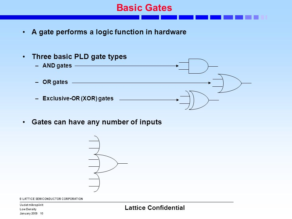 © LATTICE SEMICONDUCTOR CORPORATION Uudet mikropiirit Low Density January 2009 10 Lattice Confidential Basic Gates •A gate performs a logic function i