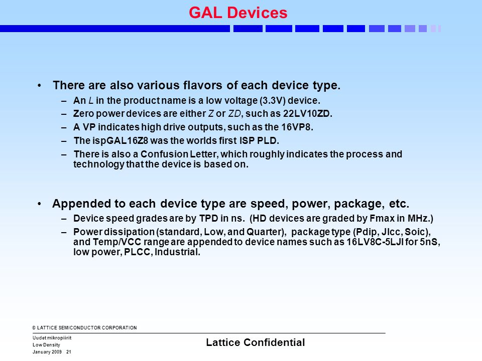 © LATTICE SEMICONDUCTOR CORPORATION Uudet mikropiirit Low Density January 2009 21 Lattice Confidential GAL Devices •There are also various flavors of