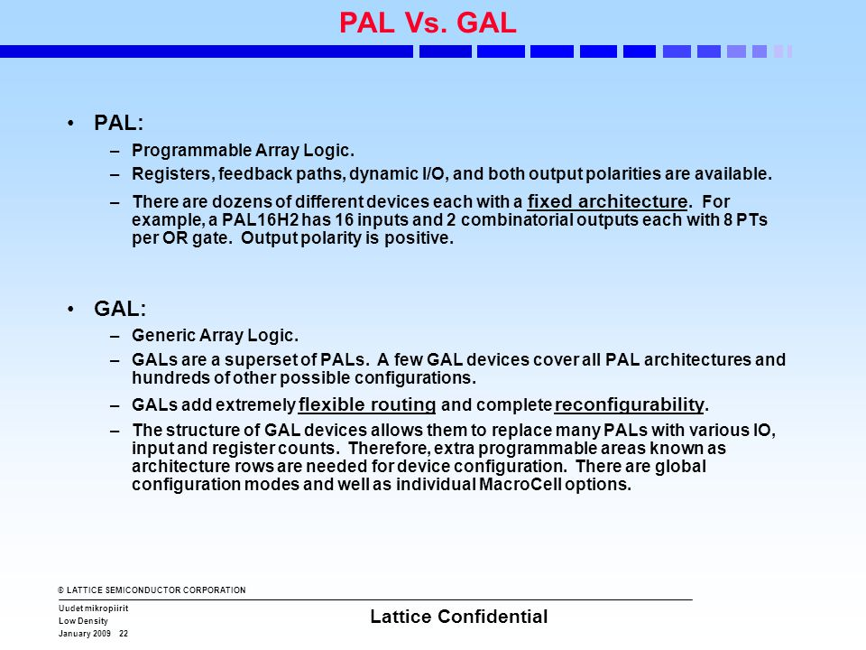 © LATTICE SEMICONDUCTOR CORPORATION Uudet mikropiirit Low Density January 2009 22 Lattice Confidential PAL Vs. GAL •PAL: –Programmable Array Logic. –R