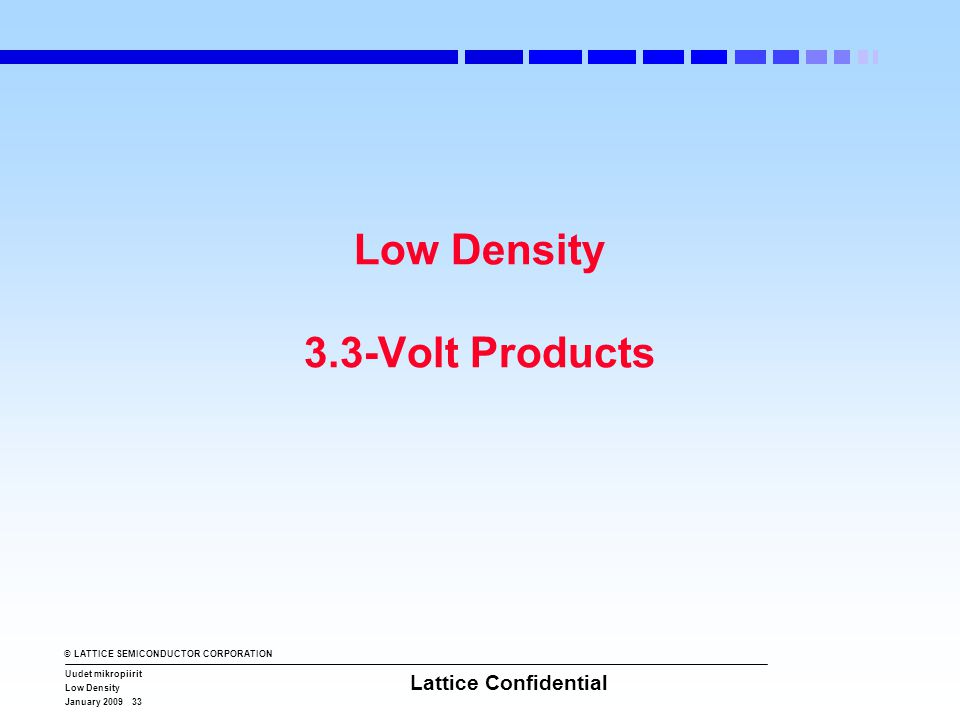 © LATTICE SEMICONDUCTOR CORPORATION Uudet mikropiirit Low Density January 2009 33 Lattice Confidential Low Density 3.3-Volt Products