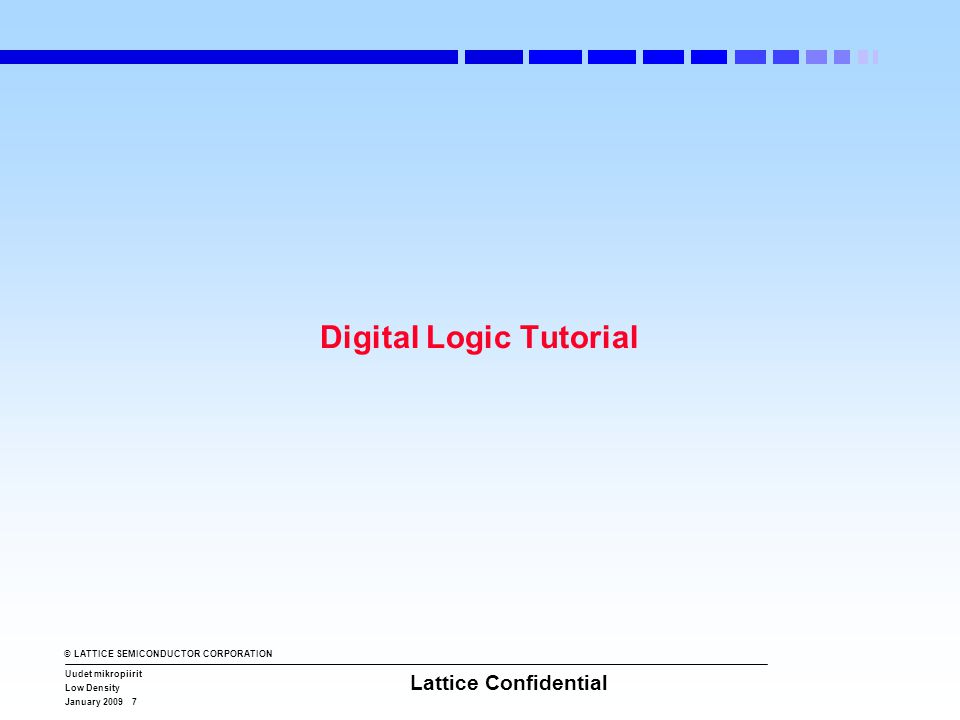 © LATTICE SEMICONDUCTOR CORPORATION Uudet mikropiirit Low Density January 2009 7 Lattice Confidential Digital Logic Tutorial