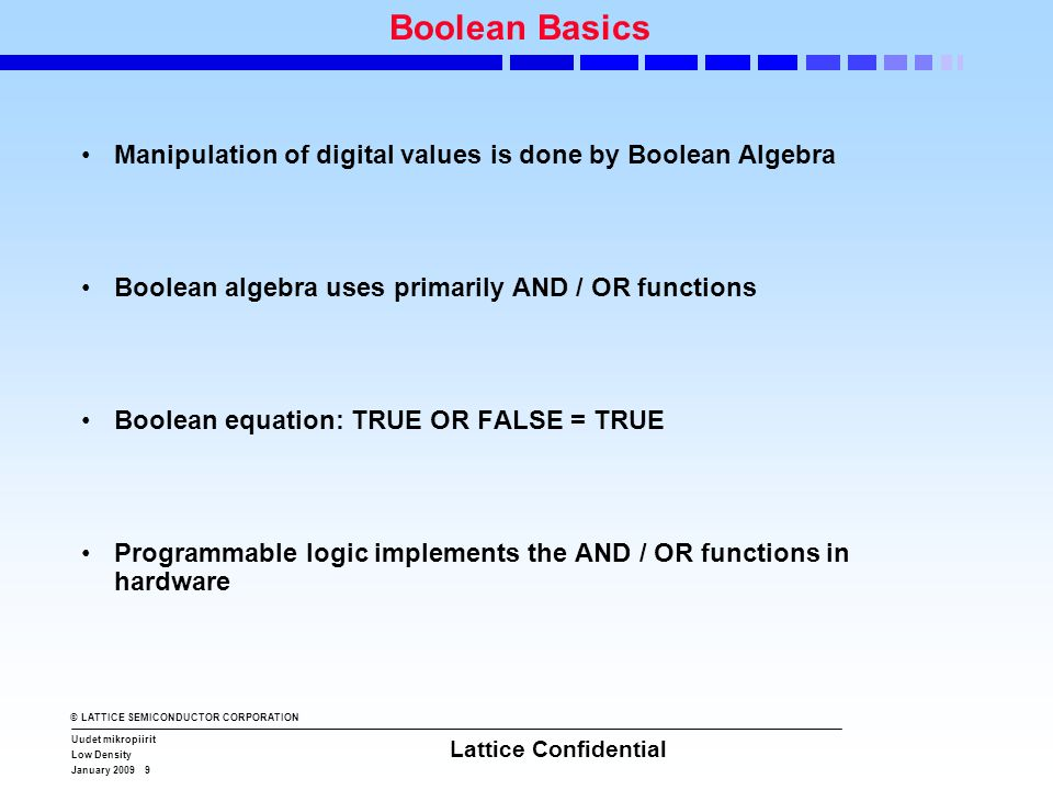 © LATTICE SEMICONDUCTOR CORPORATION Uudet mikropiirit Low Density January 2009 9 Lattice Confidential Boolean Basics •Manipulation of digital values i