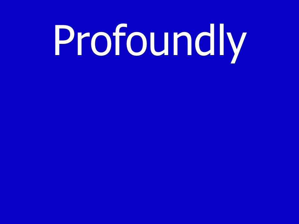 Profoundly