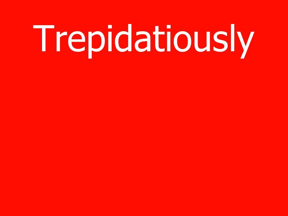 Trepidatiously