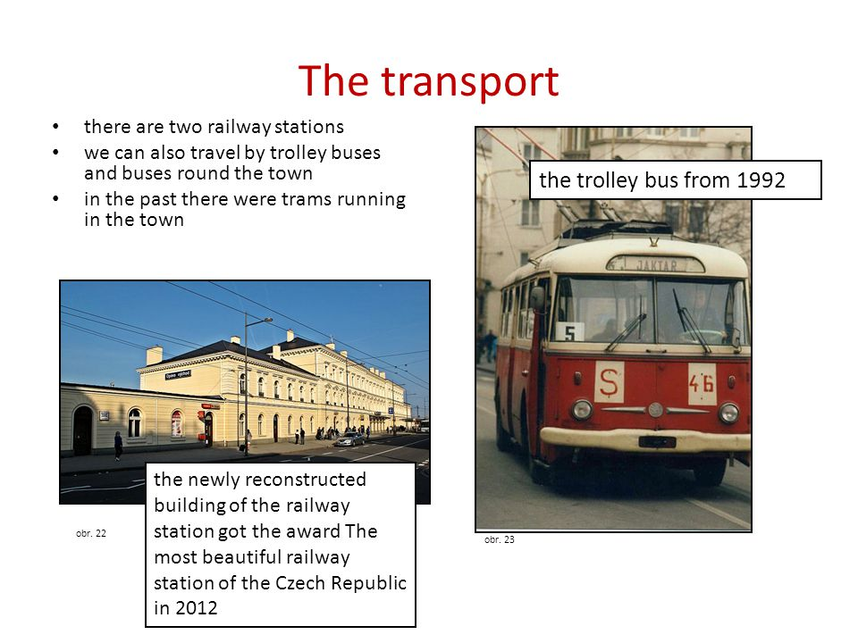 The transport • there are two railway stations • we can also travel by trolley buses and buses round the town • in the past there were trams running in the town obr.