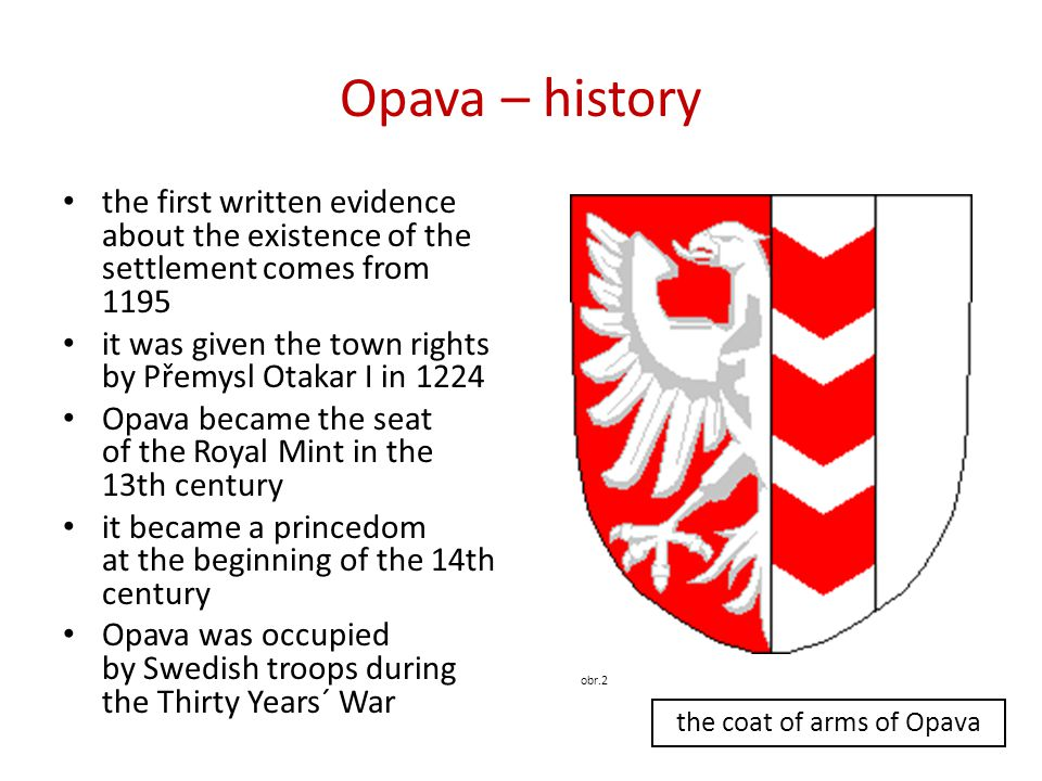Opava – history • the first written evidence about the existence of the settlement comes from 1195 • it was given the town rights by Přemysl Otakar I in 1224 • Opava became the seat of the Royal Mint in the 13th century • it became a princedom at the beginning of the 14th century • Opava was occupied by Swedish troops during the Thirty Years´ War obr.2 the coat of arms of Opava