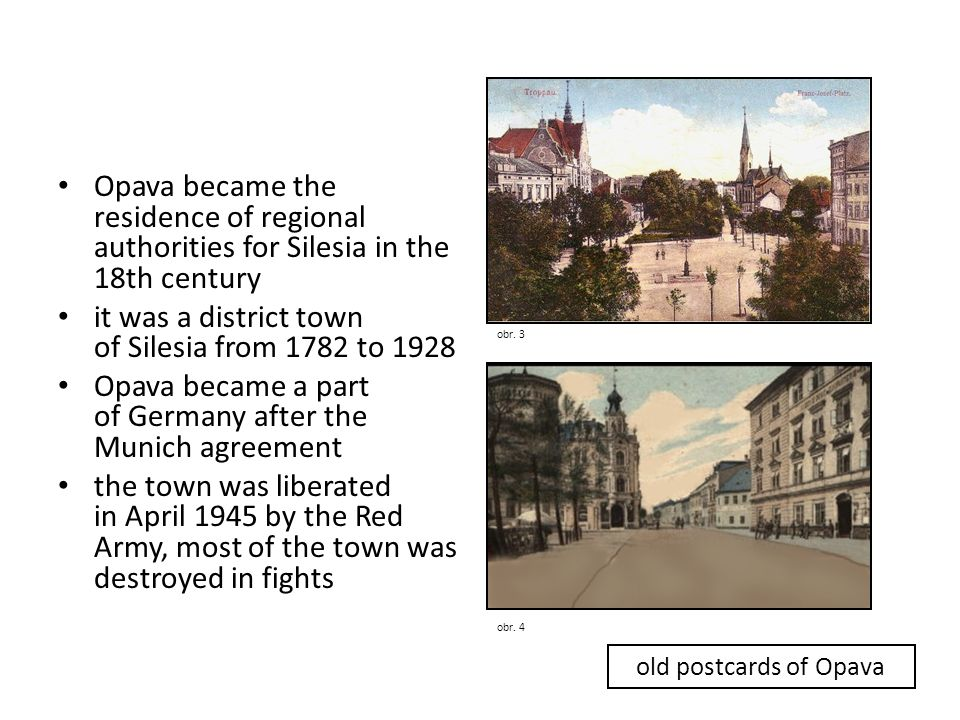 • Opava became the residence of regional authorities for Silesia in the 18th century • it was a district town of Silesia from 1782 to 1928 • Opava became a part of Germany after the Munich agreement • the town was liberated in April 1945 by the Red Army, most of the town was destroyed in fights obr.