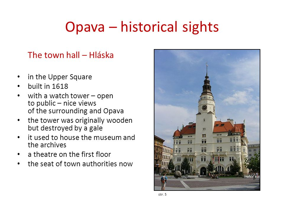 Opava – historical sights The town hall – Hláska • in the Upper Square • built in 1618 • with a watch tower – open to public – nice views of the surrounding and Opava • the tower was originally wooden but destroyed by a gale • it used to house the museum and the archives • a theatre on the first floor • the seat of town authorities now obr.
