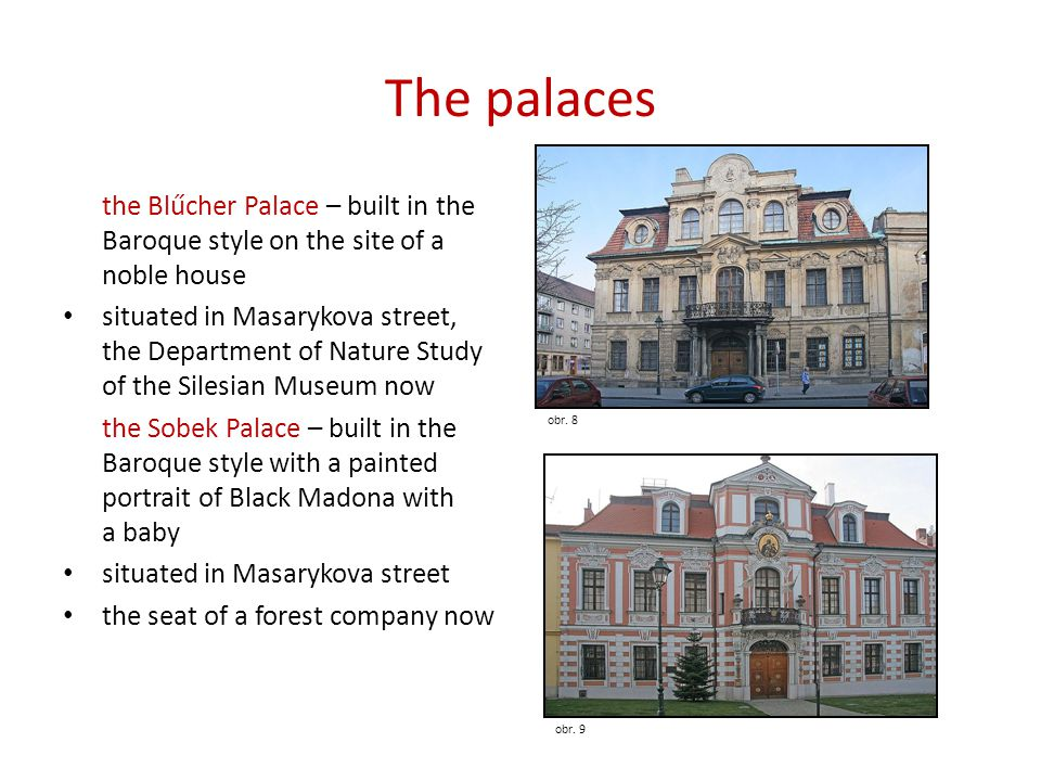 The palaces the Blűcher Palace – built in the Baroque style on the site of a noble house • situated in Masarykova street, the Department of Nature Study of the Silesian Museum now the Sobek Palace – built in the Baroque style with a painted portrait of Black Madona with a baby • situated in Masarykova street • the seat of a forest company now obr.