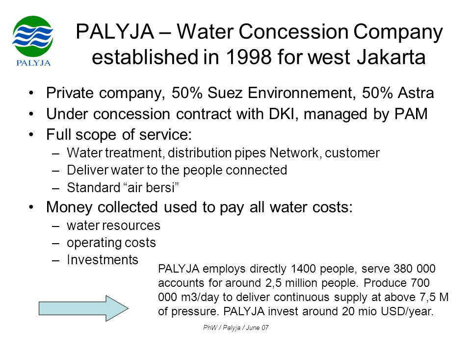 PhW / Palyja / June 07 PALYJA – Water Concession Company established in 1998 for west Jakarta •Private company, 50% Suez Environnement, 50% Astra •Under concession contract with DKI, managed by PAM •Full scope of service: –Water treatment, distribution pipes Network, customer –Deliver water to the people connected –Standard air bersi •Money collected used to pay all water costs: –water resources –operating costs –Investments PALYJA employs directly 1400 people, serve 380 000 accounts for around 2,5 million people.