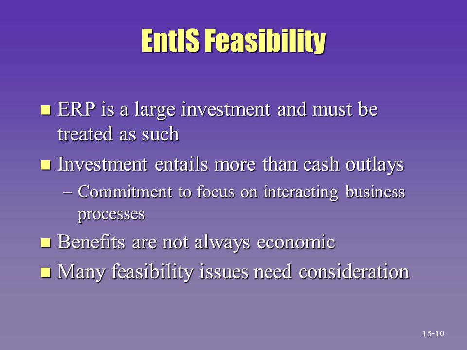 EntIS Feasibility n ERP is a large investment and must be treated as such n Investment entails more than cash outlays –Commitment to focus on interacting business processes n Benefits are not always economic n Many feasibility issues need consideration 15-10