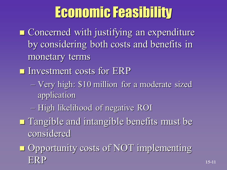 Economic Feasibility n Concerned with justifying an expenditure by considering both costs and benefits in monetary terms n Investment costs for ERP –Very high: $10 million for a moderate sized application –High likelihood of negative ROI n Tangible and intangible benefits must be considered n Opportunity costs of NOT implementing ERP 15-11