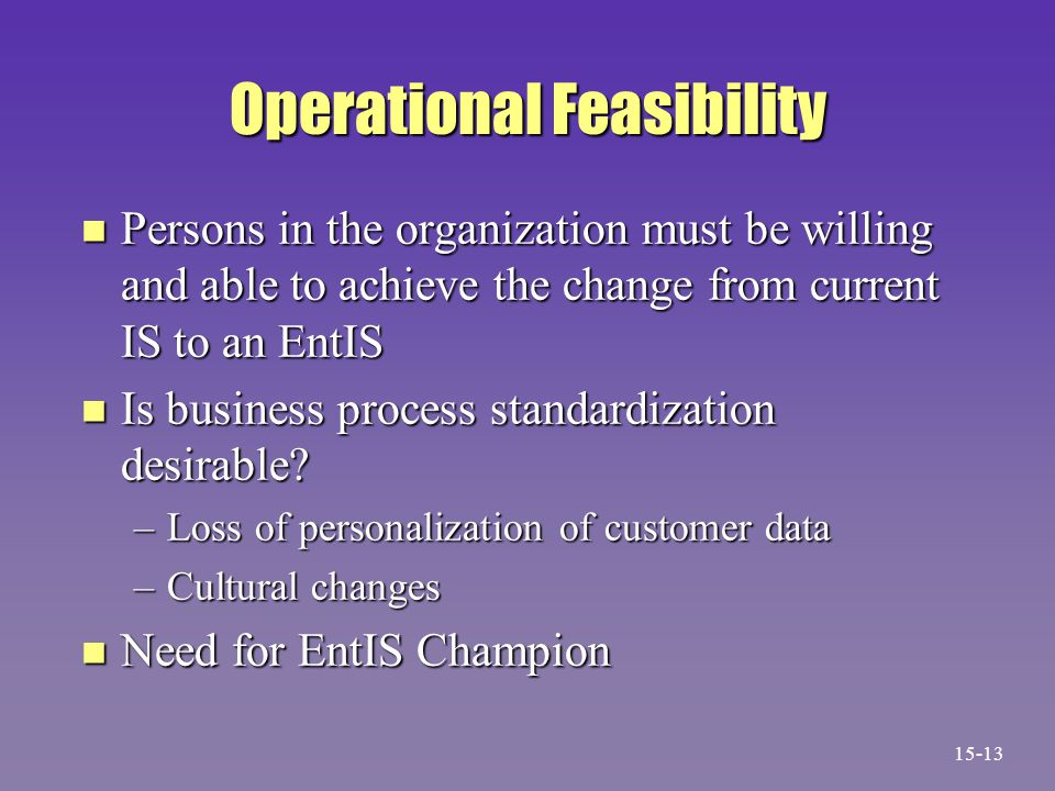 Operational Feasibility n Persons in the organization must be willing and able to achieve the change from current IS to an EntIS n Is business process