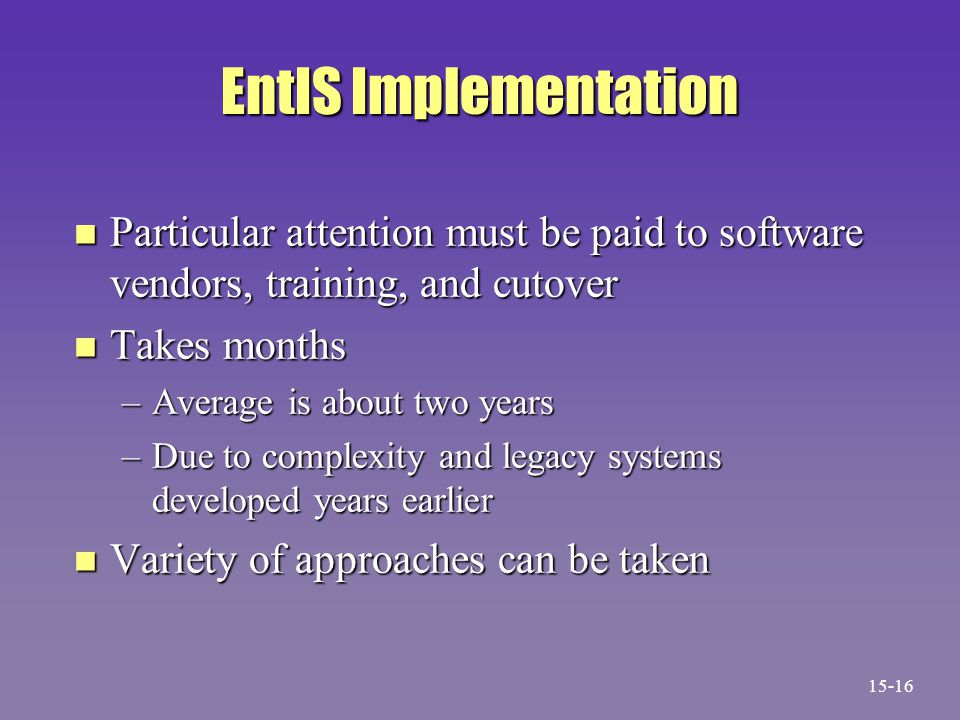 EntIS Implementation n Particular attention must be paid to software vendors, training, and cutover n Takes months –Average is about two years –Due to complexity and legacy systems developed years earlier n Variety of approaches can be taken 15-16