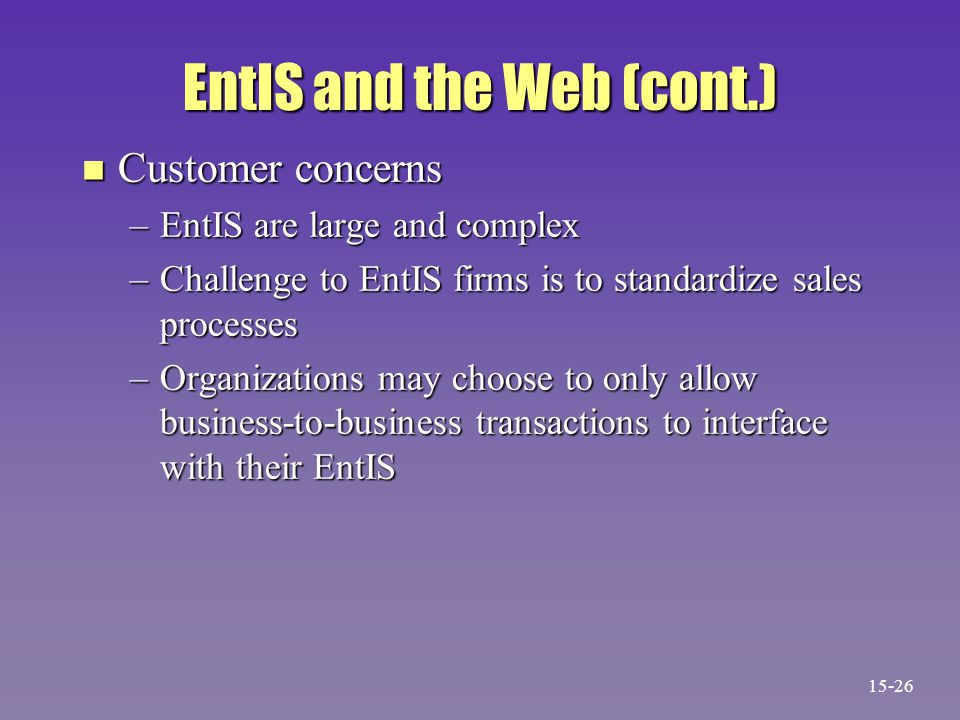 EntIS and the Web (cont.) n Customer concerns –EntIS are large and complex –Challenge to EntIS firms is to standardize sales processes –Organizations may choose to only allow business-to-business transactions to interface with their EntIS 15-26