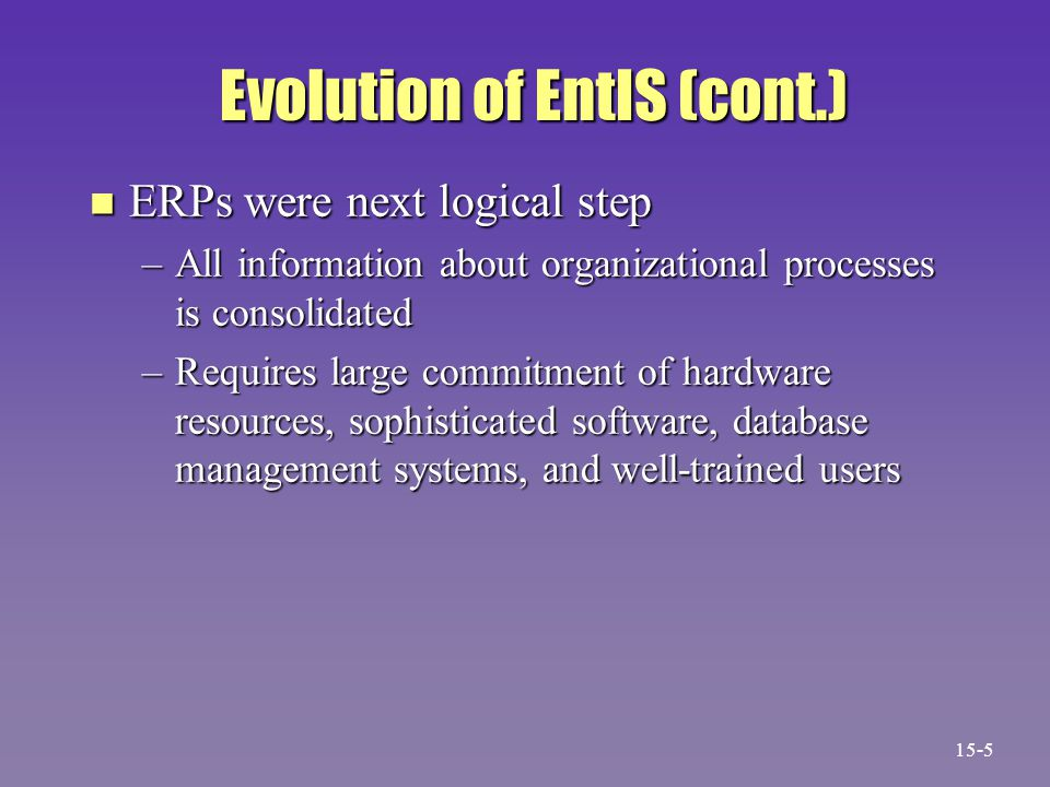 Evolution of EntIS (cont.) Evolution of EntIS (cont.) n ERPs were next logical step –All information about organizational processes is consolidated –Requires large commitment of hardware resources, sophisticated software, database management systems, and well-trained users 15-5