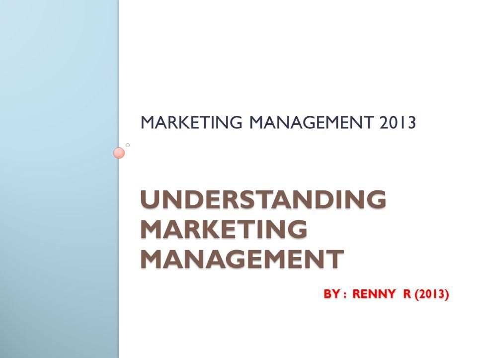 UNDERSTANDING MARKETING MANAGEMENT BY : RENNY R (2013) MARKETING MANAGEMENT 2013