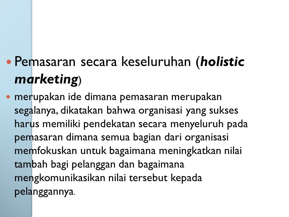  Pemasaran secara keseluruhan (holistic marketing )  merupakan ide dimana pemasaran merupakan segalanya, dikatakan bahwa organisasi yang sukses haru