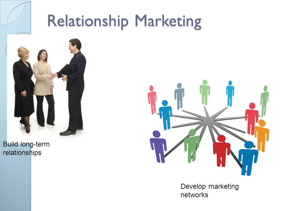 Relationship Marketing Build long-term relationships Develop marketing networks