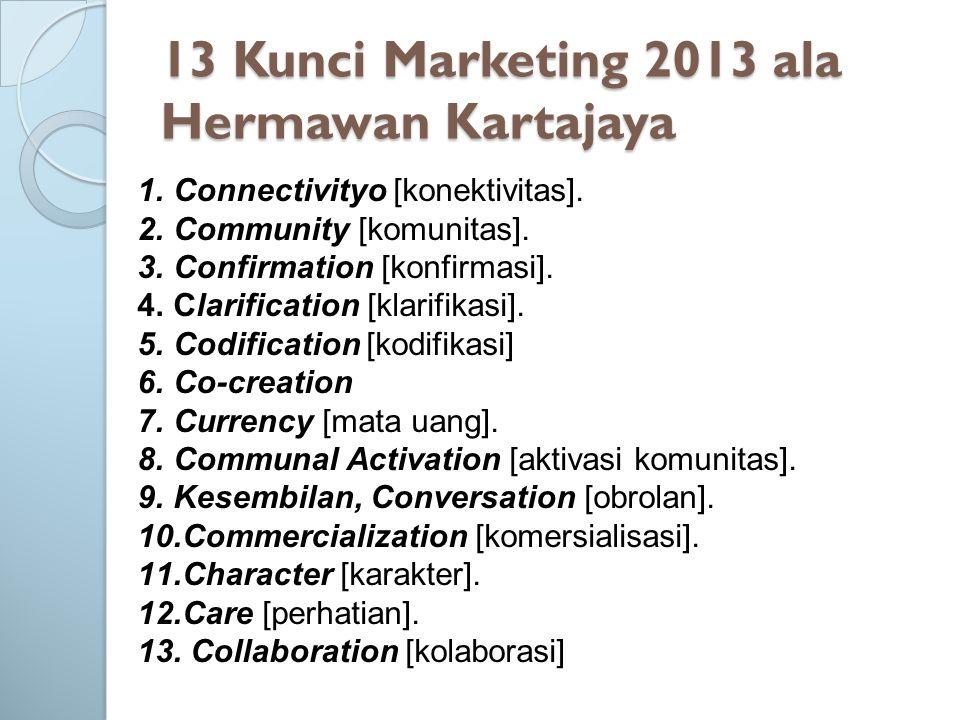 13 Kunci Marketing 2013 ala Hermawan Kartajaya 1.Connectivityo [konektivitas]. 2.Community [komunitas]. 3.Confirmation [konfirmasi]. 4.Clarification [