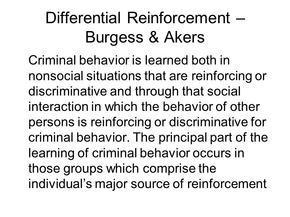 Differential Reinforcement – Burgess & Akers Criminal behavior is learned both in nonsocial situations that are reinforcing or discriminative and through that social interaction in which the behavior of other persons is reinforcing or discriminative for criminal behavior.