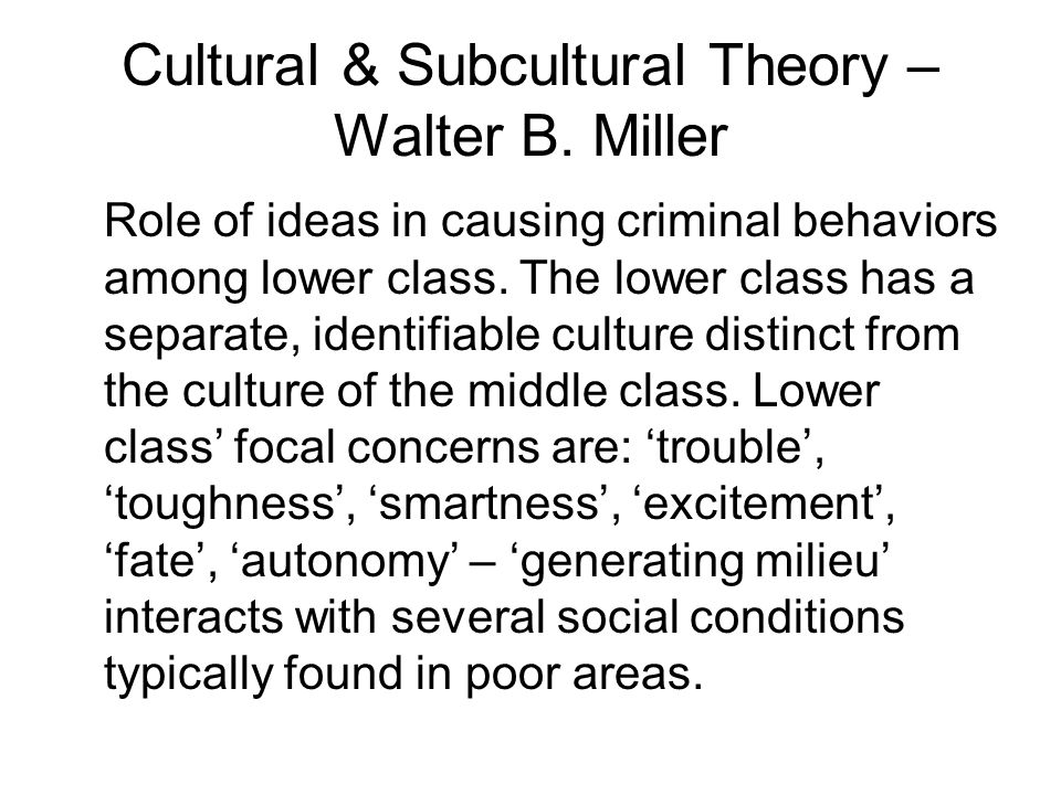Cultural & Subcultural Theory – Walter B. Miller Role of ideas in causing criminal behaviors among lower class. The lower class has a separate, identi