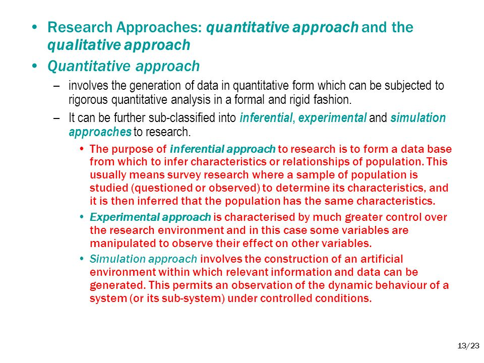 13/23 •Research Approaches: quantitative approach and the qualitative approach •Quantitative approach –involves the generation of data in quantitative