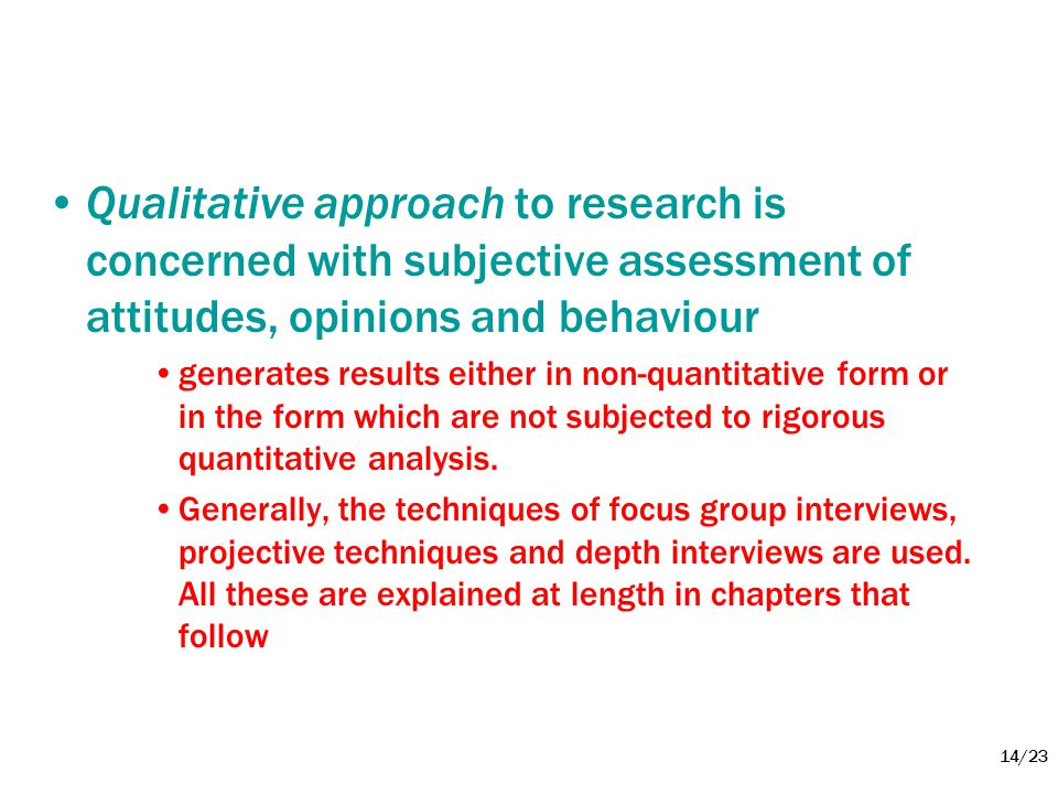 14/23 •Qualitative approach to research is concerned with subjective assessment of attitudes, opinions and behaviour •generates results either in non-