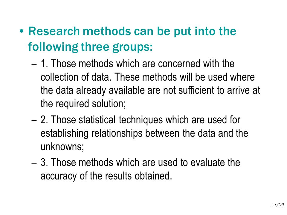 17/23 •Research methods can be put into the following three groups: –1. Those methods which are concerned with the collection of data. These methods w