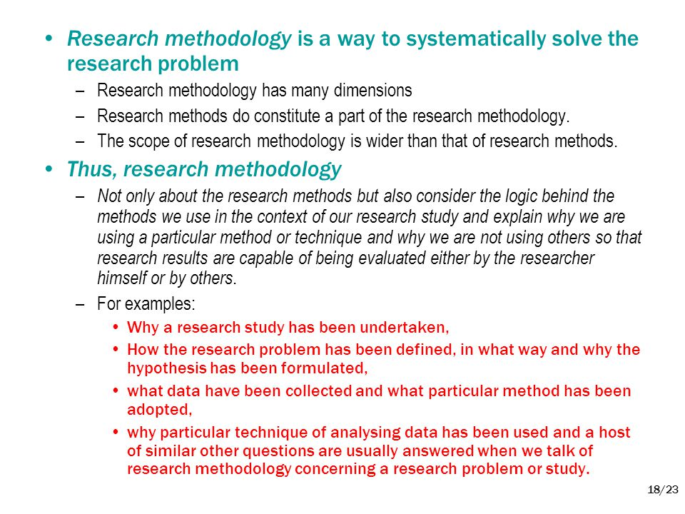 18/23 •Research methodology is a way to systematically solve the research problem –Research methodology has many dimensions –Research methods do const