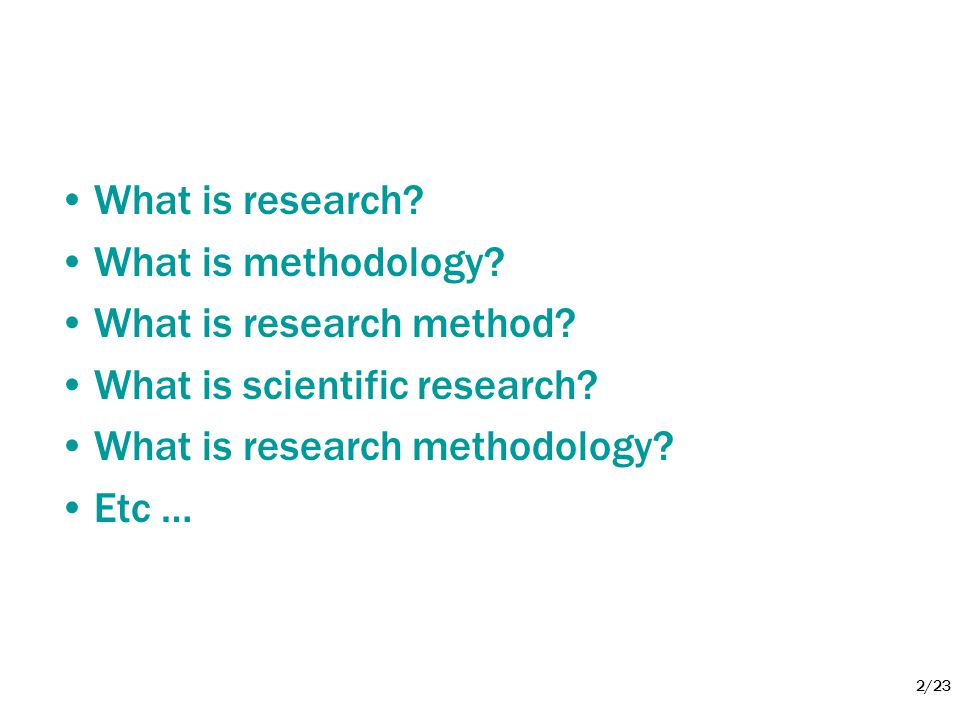 2/23 •What is research? •What is methodology? •What is research method? •What is scientific research? •What is research methodology? •Etc …